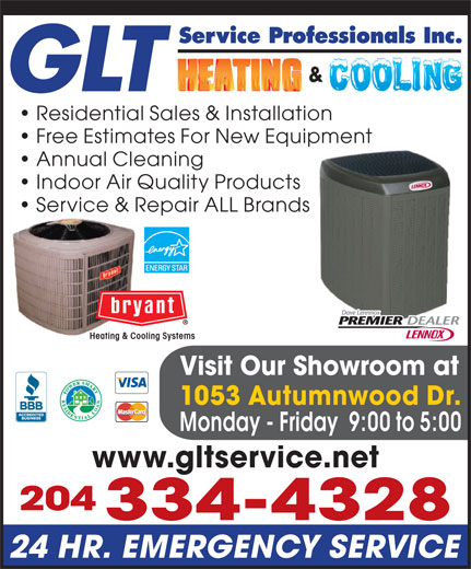 GLT Service Professionals Inc (204-334-4328) - Annonce illustrée======= - Service Professionals Inc. GLT Residential Sales & Installation Free Estimates For New Equipment Annual Cleaning Indoor Air Quality Products Service & Repair ALL BrandsRepa Heating & Cooling Systems Visit Our Showroom at 1053 Autumnwood Dr. Monday - Friday  9:00 to 5:00 www.gltservice.net 204 334-4328 24 HR. EMERGENCY SERVICE
