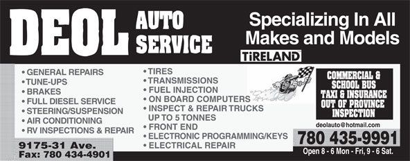 Deol Auto Services Ltd (780-435-9991) - Annonce illustrée======= - Makes and Models TIRES GENERAL REPAIRS TRANSMISSIONS TUNE-UPS FUEL INJECTION BRAKES ON BOARD COMPUTERS FULL DIESEL SERVICE INSPECT & REPAIR TRUCKS STEERING/SUSPENSION UP TO 5 TONNES AIR CONDITIONING FRONT END RV INSPECTIONS & REPAIR ELECTRONIC PROGRAMMING/KEYS 780 435-9991 ELECTRICAL REPAIR 9175-31 Ave. Open 8 - 6 Mon - Fri, 9 - 6 Sat. Fax: 780 434-4901 Makes and Models TIRES GENERAL REPAIRS TRANSMISSIONS TUNE-UPS FUEL INJECTION BRAKES ON BOARD COMPUTERS FULL DIESEL SERVICE INSPECT & REPAIR TRUCKS STEERING/SUSPENSION UP TO 5 TONNES AIR CONDITIONING FRONT END RV INSPECTIONS & REPAIR Specializing In All ELECTRONIC PROGRAMMING/KEYS 780 435-9991 ELECTRICAL REPAIR 9175-31 Ave. Open 8 - 6 Mon - Fri, 9 - 6 Sat. Fax: 780 434-4901 Specializing In All