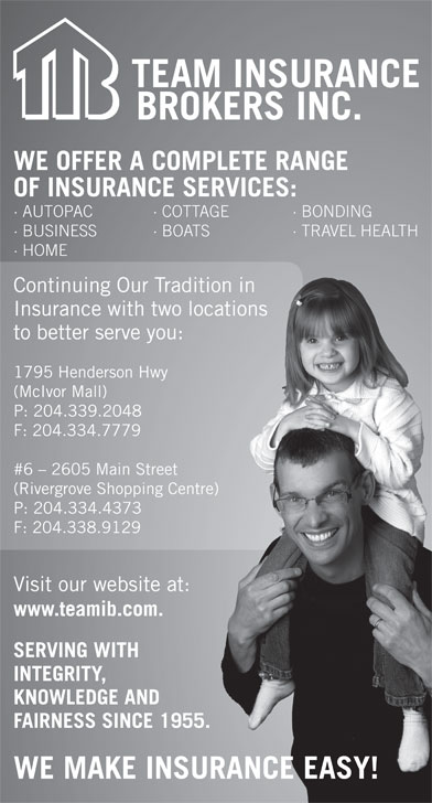 Team Insurance Brokers (204-339-2048) - Display Ad - KNOWLEDGE AND FAIRNESS SINCE 1955.SINCE 1955. WE MAKE INSURANCE EASY! WE OFFER A COMPLETE RANGE OF INSURANCE SERVICES: · AUTOPAC · COTTAGE · BONDING · BUSINESS · BOATS · TRAVEL HEALTH BO · HOME Continuing Our Tradition in raditionin Insurance with two locations wolocations to better serve you:ou: 1795 Henderson Hwy wy (McIvor Mall) P: 204.339.2048 F: 204.334.7779 #6 - 2605 Main Street  Street (Rivergrove Shopping Centre) ping Centre) P: 204.334.4373 3 F: 204.338.91299 Visit our website at: site at: www.teamib.com.com. SERVING WITH TH INTEGRITY, E AND