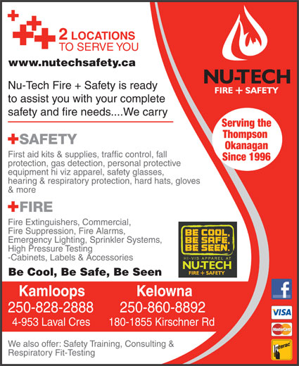 Nutech Safety Ltd (250-828-2888) - Annonce illustrée======= - www.nutechsafety.ca Nu-Tech Fire + Safety is ready to assist you with your complete safety and fire needs....We carry Serving the Thompson Okanagan First aid kits & supplies, traffic control, fall Since 1996 protection, gas detection, personal protective equipment hi viz apparel, safety glasses, hearing & respiratory protection, hard hats, gloves & more Fire Extinguishers, Commercial, Fire Suppression, Fire Alarms, Emergency Lighting, Sprinkler Systems, High Pressure Testing -Cabinets, Labels & Accessories Be Cool, Be Safe, Be Seen KelownaKamloops 250-860-8892250-828-2888 180-1855 Kirschner Rd4-953 Laval Cres We also offer: Safety Training, Consulting & Respiratory Fit-Testing 2 LOCATIONS TO SERVE YOU