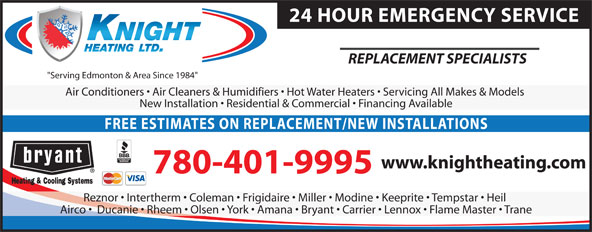 """Knight Heating (780-434-7395) - Annonce illustrée======= - 24 HOUR EMERGENCY SERVICE REPLACEMENT SPECIALISTS """"Serving Edmonton & Area Since 1984"""" Air Conditioners   Air Cleaners & Humidifiers   Hot Water Heaters   Servicing All Makes & Models New Installation   Residential & Commercial   Financing Available FREE ESTIMATES ON REPLACEMENT/NEW INSTALLATIONS www.knightheating.com 780-401-9995 Reznor   Intertherm   Coleman   Frigidaire   Miller   Modine   Keeprite   Tempstar   Heil Airco    Ducanie   Rheem   Olsen   York   Amana   Bryant   Carrier   Lennox   Flame Master   Trane 24 HOUR EMERGENCY SERVICE REPLACEMENT SPECIALISTS """"Serving Edmonton & Area Since 1984"""" Air Conditioners   Air Cleaners & Humidifiers   Hot Water Heaters   Servicing All Makes & Models New Installation   Residential & Commercial   Financing Available FREE ESTIMATES ON REPLACEMENT/NEW INSTALLATIONS www.knightheating.com 780-401-9995 Reznor   Intertherm   Coleman   Frigidaire   Miller   Modine   Keeprite   Tempstar   Heil Airco    Ducanie   Rheem   Olsen   York   Amana   Bryant   Carrier   Lennox   Flame Master   Trane"""