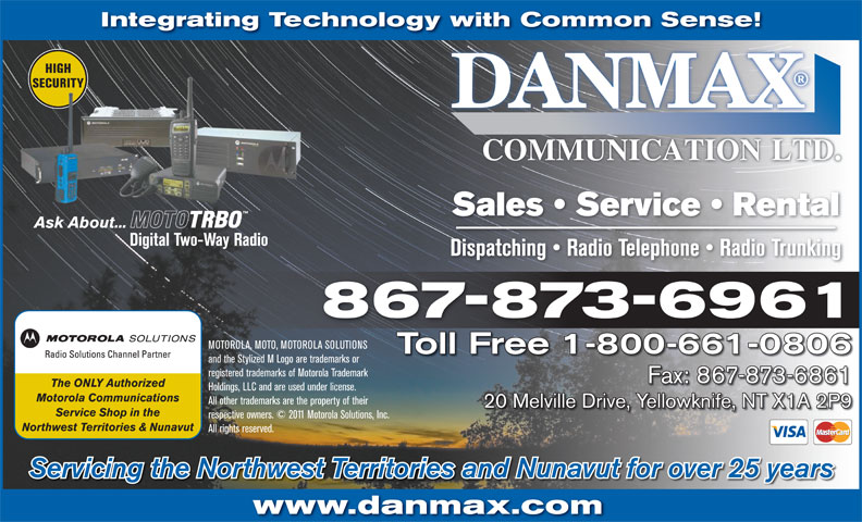 Danmax Communication Ltd (867-873-6961) - Annonce illustrée======= - The ONLY Authorized Holdings, LLC and are used under license. Motorola Communications All other trademarks are the property of their 20 Melville Drive, Yellowknife, NT X1A 2P9 Service Shop in the respective owners. © 2011 Motorola Solutions, Inc. Northwest Territories & Nunavut All rights reserved. Servicing the Northwest Territories and Nunavut for over 25 years www.danmax.com Integrating Technology with Common Sense! HIGHHIGH Sales   Service   Rental Ask About... Digital Two-Way Radio Dispatching   Radio Telephone   Radio Trunking 867-873-6961 MOTOROLA, MOTO, MOTOROLA SOLUTIONS SECURITYSECURITY Toll Free 1-800-661-0806 www.danmax.com registered trademarks of Motorola Trademark Fax: 867-873-6861 The ONLY Authorized Holdings, LLC and are used under license. and the Stylized M Logo are trademarks or Motorola Communications All other trademarks are the property of their 20 Melville Drive, Yellowknife, NT X1A 2P9 Service Shop in the respective owners. © 2011 Motorola Solutions, Inc. Northwest Territories & Nunavut All rights reserved. Servicing the Northwest Territories and Nunavut for over 25 years Integrating Technology with Common Sense! HIGHHIGH SECURITYSECURITY Sales   Service   Rental Ask About... Digital Two-Way Radio Dispatching   Radio Telephone   Radio Trunking MOTOROLA, MOTO, MOTOROLA SOLUTIONS Toll Free 1-800-661-0806 and the Stylized M Logo are trademarks or registered trademarks of Motorola Trademark 867-873-6961 Fax: 867-873-6861