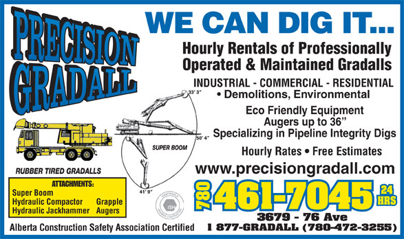 Precision Gradall Ltd (780-461-7045) - Display Ad - 9 - 76 Ave 1 877-GRADALL (780-472-3255) Alberta Construction Safety Association Certified WE CAN DIG IT... Hourly Rentals of Professionally Operated & Maintained Gradalls INDUSTRIAL - COMMERCIAL - RESIDENTIAL Demolitions, Environmental Eco Friendly Equipment Hourly Rentals of Professionally Operated & Maintained Gradalls INDUSTRIAL - COMMERCIAL - RESIDENTIAL Demolitions, Environmental Eco Friendly Equipment Augers up to 36 Specializing in Pipeline Integrity Digs Hourly Rates   Free Estimates WE CAN DIG IT... www.precisiongradall.com ATTACHMENTS: Super Boom Hydraulic Compactor Grapple 780780367 Hydraulic Jackhammer Augers 9 - 76 Ave 1 877-GRADALL (780-472-3255) Alberta Construction Safety Association Certified WE CAN DIG IT... Hourly Rentals of Professionally Operated & Maintained Gradalls INDUSTRIAL - COMMERCIAL - RESIDENTIAL Demolitions, Environmental Eco Friendly Equipment Augers up to 36 Specializing in Pipeline Integrity Digs Hourly Rates   Free Estimates www.precisiongradall.com ATTACHMENTS: Super Boom Hydraulic Compactor Grapple 780780367 Hydraulic Jackhammer Augers 9 - 76 Ave 1 877-GRADALL (780-472-3255) Alberta Construction Safety Association Certified WE CAN DIG IT... Hourly Rentals of Professionally Operated & Maintained Gradalls INDUSTRIAL - COMMERCIAL - RESIDENTIAL Demolitions, Environmental Eco Friendly Equipment Augers up to 36 Specializing in Pipeline Integrity Digs Hourly Rates   Free Estimates www.precisiongradall.com ATTACHMENTS: Super Boom Hydraulic Compactor Grapple 780780367 Hydraulic Jackhammer Augers Augers up to 36 Specializing in Pipeline Integrity Digs Hourly Rates   Free Estimates www.precisiongradall.com ATTACHMENTS: Super Boom Hydraulic Compactor Grapple 780780367 Hydraulic Jackhammer Augers 9 - 76 Ave 1 877-GRADALL (780-472-3255) Alberta Construction Safety Association Certified