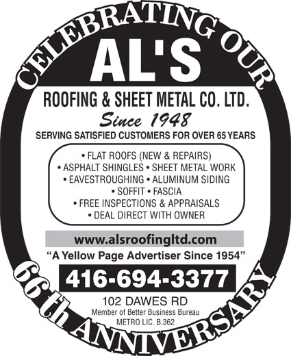 Al's Roofing & Sheet Metal Co Ltd (416-694-3377) - Annonce illustrée======= - ROOFING & SHEET METAL CO. LTD. Since 1948 SERVING SATISFIED CUSTOMERS FOR OVER 65 YEARS FLAT ROOFS (NEW & REPAIRS) ASPHALT SHINGLES   SHEET METAL WORK EAVESTROUGHING   ALUMINUM SIDING SOFFIT   FASCIA FREE INSPECTIONS & APPRAISALS DEAL DIRECT WITH OWNER www.alsroofingltd.com A Yellow Page Advertiser Since 1954 44th 4166943377 102 DAWES RD th Member of Better Business Bureau METRO LIC. B.362