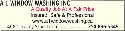 A 1 Window Washing Inc (250-896-5849) - Display Ad - A 1 WINDOW WASHING INC A Quality Job At A Fair Price Insured, Safe & Professional www.a1windowwashing.ca 4080 Tracey St Victoria ------------ 250 896-5849 A 1 WINDOW WASHING INC Insured, Safe & Professional www.a1windowwashing.ca 4080 Tracey St Victoria ------------ 250 896-5849 A Quality Job At A Fair Price
