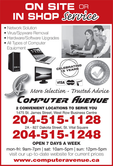 Computer Avenue (204-783-8999) - Display Ad - ON SITE Network Solution IN SHOP OR ON SITE IN SHOP Network Solution Virus/Spyware Removal Hardware/Software Upgrades OR Virus/Spyware Removal Hardware/Software Upgrades All Types of Computer Equipment CELEBRATING CELEBR15 YEARS 2 CONVENIENT LOCATIONS TO SERVE YOU 1475 St. James Street, West Row Business Centre 204-515-1128 2A - 827 Dakota Street, St. Vital Square 204-515-1248 OPEN 7 DAYS A WEEK mon-fri: 9am-7pm sat: 10am-5pm sun: 12pm-5pm visit our up-to-date website for current prices www.computeravenue.ca All Types of Computer Equipment CELEBRATING CELEBR15 YEARS 2 CONVENIENT LOCATIONS TO SERVE YOU 1475 St. James Street, West Row Business Centre 204-515-1128 2A - 827 Dakota Street, St. Vital Square 204-515-1248 OPEN 7 DAYS A WEEK mon-fri: 9am-7pm sat: 10am-5pm sun: 12pm-5pm visit our up-to-date website for current prices www.computeravenue.ca