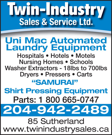 Twin-Industry Sales & Service Ltd (204-942-2489) - Annonce illustrée======= - Twin-Industry Uni Mac Automated Laundry Equipment Hospitals   Hotels   Motels Nursing Homes   Schools Washer Extractors - 18lbs to 700lbs Dryers   Pressers   Carts SAMURAI Shirt Pressing Equipment Parts: 1 800 665-0747 204-942-2489 85 Sutherland www.twinindustrysales.ca Sales & Service Ltd.