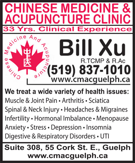 Chinese Medicine & Acupuncture Clinic (519-837-1010) - Display Ad - R.TCMP & R.Ac We treat a wide variety of health issues: Muscle & Joint Pain   Arthritis   Sciatica Spinal & Neck Injury   Headaches & Migraines Infertility   Hormonal Imbalance   Menopause Anxiety   Stress   Depression   Insomnia Digestive & Respiratory Disorders   UTI Suite 308, 55 Cork St. E., Guelph www.cmacguelph.ca