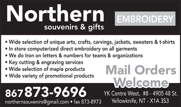 Northern Souvenirs & Gifts (867-873-9696) - Annonce illustrée======= - Northern EMBROIDERY souvenirs & gifts Wide selection of unique arts, crafts, carvings, jackets, sweaters & t-shirts In store computerized direct embroidery on all garments We do Iron on letters & numbers for teams & organizations Key cutting & engraving services Wide selection of maple products Mail Orders Wide variety of promotional products Welcome YK Centre West,  #8 - 4905 48 St. 867873-9696 Yellowknife, NT - X1A 3S3