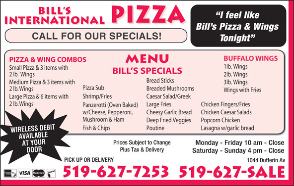 Bill's International Pizza (519-627-7253) - Annonce illustrée======= - Chicken Caesar Salads Panzerotti (Oven Baked) Mushroom & Ham w/Cheese, Pepperoni, Lasagna w/garlic bread Cheesy Garlic Bread Popcorn Chicken Deep Fried Veggies PoutineFish & Chips WIRELESS DEBIT Prices Subject to Change AVAILABLE Monday - Friday 10 am - Close AT YOUR Plus Tax & Delivery DOOR Saturday - Sunday 4 pm - Close PICK UP OR DELIVERY 1044 Dufferin Av 519-627-7253 519-627-SALE BILL S I feel like PIZZA INTERNATIONAL PIZZA INTERNATIONAL Bill s Pizza & Wings CALL FOR OUR SPECIALS! Tonight BUFFALO WINGS PIZZA & WING COMBOS MENU 1lb. Wings Small Pizza & 3 items with BILL S SPECIALS 2 lb.  Wings 2lb. Wings Bread Sticks Medium Pizza & 3 items with 3lb. Wings Pizza Sub Breaded Mushrooms 2 lb. Wings Wings with Fries Shrimp/Fries Caesar Salad/Greek Large Pizza & 6 items with 2 lb. Wings Large Fries Chicken Fingers/Fries
