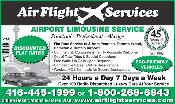 Airflight Services (416-445-1999) - Display Ad - AIRPORT LIMOUSINE SERVICE 45 Punctual   Professional   Always Years of Service · Flat Rate Service to & from Pearson, Toronto Island, Hamilton & Buffalo Airports DISCOUNTED · Commercial, Corporate & Family Accounts Welcome FLAT RATES Est. 1969 · Out of Town Trips & Special Occasions · Free Wake-Up Calls Upon Request ECO-FRIENDLY · Competitive Rates · Online Reservations VEHICLES · Wireless POS Terminals for Secure Transactions 24 Hours a Day 7 Days a Week Over 100 Radio Dispatched Luxury Cars At Your Service 416-445-1999 or 1-800-268-6843 416-445-1999 or 1-800-268-6843 Online Reservations & Rates Visit: www.airflightservices.com Online Reservations & Rates Visit: www.airflightservices.com
