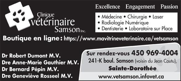Clinique Vétérinaire Samson (450-969-4004) - Display Ad - Médecine   Chirurgie   Laser Radiologie Numérique vétérinaire Dentisterie   Laboratoire sur Place Samson Inc. Boutique en ligne : https://www.mavitrineveterinaire.ca/vetsamson Sur rendez-vous 450 969-4004 Dr Robert Dumont M.V. 241-K boul. Samson (voisin du Jean Coutu), Dre Anne-Marie Gauthier M.V. Sainte-Dorothée Dr Bernard Pépin M.V. Dre Geneviève Rosseel M.V. www.vetsamson.infovet.ca Excellence    Engagement    Passion Clinique