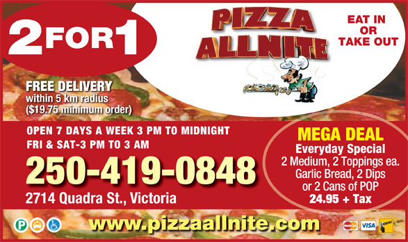 Pizza Allnite (250-382-9991) - Display Ad - EAT IN OR TAKE OUT FREE DELIVERY within 5 km radius ($19.75 minimum order) OPEN 7 DAYS A WEEK 3 PM TO MIDNIGHT MEGA DEAL FRI & SAT-3 PM TO 3 AM Everyday Special 2 Medium, 2 Toppings ea. Garlic Bread, 2 Dips 250-419-0848 or 2 Cans of POP 24.95 + Tax 2714 Quadra St., Victoria www.pizzaallnite.com