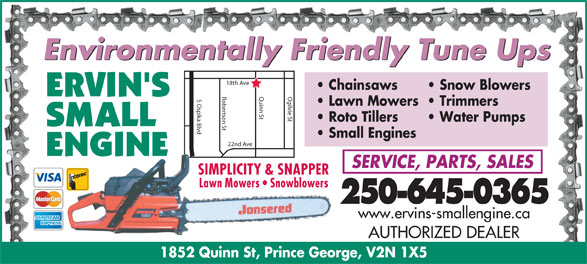 Ervin's Small Engine (250-563-3265) - Display Ad - Environmentally Friendly Tune Ups Chainsaws Snow Blowers Robertson St Quinn St Ogilvie St18th Ave S Ospika Blvd Lawn Mowers  Trimmers Roto Tillers Water Pumps Small Engines 22nd Ave SERVICE, PARTS, SALES SIMPLICITY & SNAPPER Lawn Mowers   Snowblowers 250-645-0365 www.ervins-smallengine.ca AUTHORIZED DEALER 1852 Quinn St, Prince George, V2N 1X5