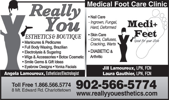Really You Esthetics (902-566-5774) - Annonce illustrée======= - Medical Foot Care Clinic Nail Care - Ingrown, Fungal, Hard, Deformed Skin Care - Corns, Calluses, Manicures & Pedicures Cracking, Warts Full Body Waxing, Brazilian DIABETIC & Electrolysis & Sugaring Arthritic Wigs & Accessories   Botox Cosmetic Smile Gems & Gift Ideas Eyebrow Designs   Yonka Facials Jill Lamoureux, LPN, FCN Angela Lamoureux, Esthetician/Electrologist Laura Gauthier, LPN, FCN Toll Free 1.866.566.5774 902-566-5774 8 Mt. Edward Rd. Charlottetown www.reallyyouesthetics.com
