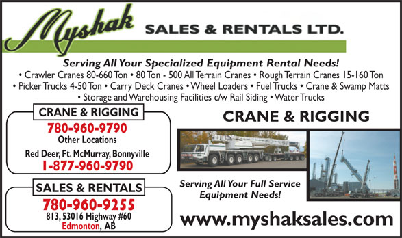 Myshak Sales & Rentals Ltd (780-960-9255) - Display Ad - Serving All Your Specialized Equipment Rental Needs! Crawler Cranes 80-660 Ton   80 Ton - 500 All Terrain Cranes   Rough Terrain Cranes 15-160 Ton Picker Trucks 4-50 Ton   Carry Deck Cranes   Wheel Loaders   Fuel Trucks   Crane & Swamp Matts Storage and Warehousing Facilities c/w Rail Siding   Water Trucks CRANE & RIGGING 780-960-9790 Other Locations Red Deer, Ft. McMurray, Bonnyville 1-877-960-9790 Serving All Your Full Service SALES & RENTALS Equipment Needs! 780-960-9255 813, 53016 Highway #60 www.myshaksales.com Edmonton,  AB