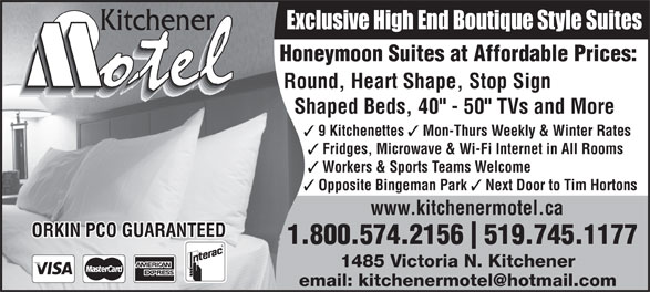 "Kitchener Motel (519-745-1177) - Display Ad - Exclusive High End Boutique Style Suites Honeymoon Suites at Affordable Prices: Round, Heart Shape, Stop Sign Shaped Beds, 40"" - 50"" TVs and More 9 Kitchenettes Mon-Thurs Weekly & Winter Rates Fridges, Microwave & Wi-Fi Internet in All Rooms Workers & Sports Teams Welcome Opposite Bingeman Park Next Door to Tim Hortons www.kitchenermotel.ca ORKIN PCO GUARANTEED 1.800.574.2156  519.745.1177 1485 Victoria N. Kitchener"