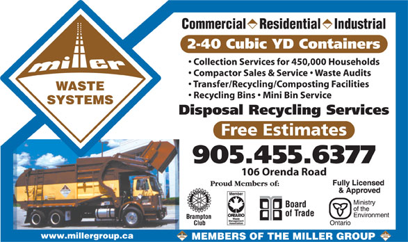 The Miller Group (905-455-6377) - Annonce illustrée======= - 905.455.6377 106 Orenda Road www.millergroup.ca MEMBERS OF THE MILLER GROUP Commercial    Residential    Industrial 2-40 Cubic YD Containers Collection Services for 450,000 Households Compactor Sales & Service   Waste Audits Transfer/Recycling/Composting Facilities WASTE Recycling Bins   Mini Bin Service SYSTEMS Disposal Recycling Services Free Estimates
