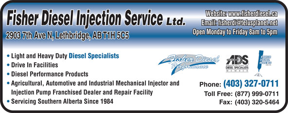 Fisher Diesel Injection Services Ltd (403-327-0711) - Annonce illustrée======= - Website: www.fisherdiesel.ca Fisher Diesel Injection Service Ltd. Open Monday to Friday 8am to 5pm 2903 7th Ave N, Lethbridge, AB T1H 5C5 Light and Heavy Duty Diesel Specialists Drive In Facilities Diesel Performance Products Agricultural, Automotive and Industrial Mechanical Injector and Phone: (403) 327-0711 Injection Pump Franchised Dealer and Repair Facility Toll Free: (877) 999-0711 Servicing Southern Alberta Since 1984 Fax: (403) 320-5464