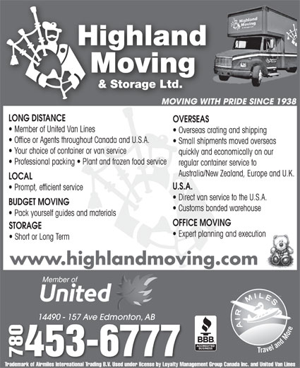 Highland Moving & Storage Ltd (780-453-6777) - Display Ad - MOVING WITH PRIDE SINCE 1938 LONG DISTANCE OVERSEAS LOCAL U.S.A. Prompt, efficient service Direct van service to the U.S.A. BUDGET MOVING Customs bonded warehouse Pack yourself guides and materials OFFICE MOVING STORAGE Expert planning and execution Short or Long Term www.highlandmoving.com 14490 - 157 Ave Edmonton, AB14490 - 157 Ave Edmonton, AB 0453-6777 7807 Trademark of Airmiles International Trading B.V. Used under license by Loyalty Management Group Canada Inc. and United Van Lines MOVING WITH PRIDE SINCE 1938 LONG DISTANCE OVERSEAS Member of United Van Lines Overseas crating and shipping Office or Agents throughout Canada and U.S.A. Small shipments moved overseas Your choice of container or van service quickly and economically on our Professional packing   Plant and frozen food service regular container service to Australia/New Zealand, Europe and U.K. Overseas crating and shipping Office or Agents throughout Canada and U.S.A. Small shipments moved overseas Member of United Van Lines Your choice of container or van service quickly and economically on our Professional packing   Plant and frozen food service regular container service to Australia/New Zealand, Europe and U.K. LOCAL U.S.A. Prompt, efficient service Direct van service to the U.S.A. BUDGET MOVING Customs bonded warehouse Pack yourself guides and materials OFFICE MOVING STORAGE Expert planning and execution Short or Long Term www.highlandmoving.com 14490 - 157 Ave Edmonton, AB14490 - 157 Ave Edmonton, AB 0453-6777 7807 Trademark of Airmiles International Trading B.V. Used under license by Loyalty Management Group Canada Inc. and United Van Lines