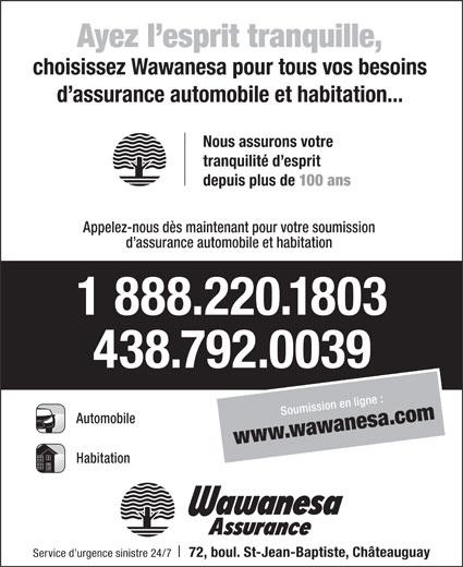 Wawanesa Assurance (514-342-2211) - Annonce illustrée======= - choisissez Wawanesa pour tous vos besoins d assurance automobile et habitation... Nous assurons votre tranquilité d esprit depuis plus de Ayez l esprit tranquille, 100 ans Appelez-nous dès maintenant pour votre soumission d assurance automobile et habitation 1 888.220.1803 438.792.0039 Soumission en ligne : Automobile www.wawanesa.com Habitation Service d urgence sinistre 24/7 72, boul. St-Jean-Baptiste, Châteauguay