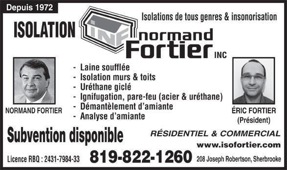 Isolation Normand Fortier (819-822-1260) - Display Ad - Depuis 1972 Isolations de tous genres & insonorisation ISOLATION -  Laine soufflée -  Isolation murs & toits -  Uréthane giclé -  Ignifugation, pare-feu (acier & uréthane) -  Démantèlement d amiante NORMAND FORTIER ÉRIC FORTIERÉRIC FORTIER -  Analyse d amiante (Président)(Président) RÉSIDENTIEL & COMMERCIAL Subvention disponible www.isofortier.com 208 Joseph Robertson, Sherbrooke Licence RBQ : 2431-7984-33 819-822-1260