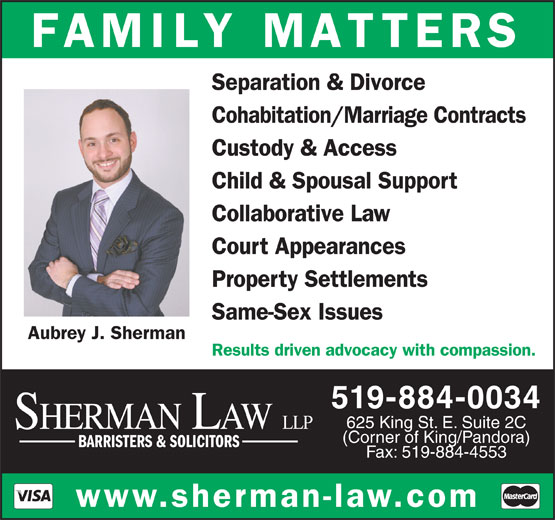 Sherman Law LLP (519-884-0034) - Annonce illustrée======= - FAMILY MATTERS Separation & Divorce Cohabitation/Marriage Contracts Custody & Access Child & Spousal Support (Corner of King/Pandora) BARRISTERS & SOLICITORS Fax: 519-884-4553 www.sherman-law.com Collaborative Law Court Appearances Property Settlements Same-Sex Issues Aubrey J. Sherman Results driven advocacy with compassion. 519-884-0034 625 King St. E. Suite 2C SHERMAN LAW LLP