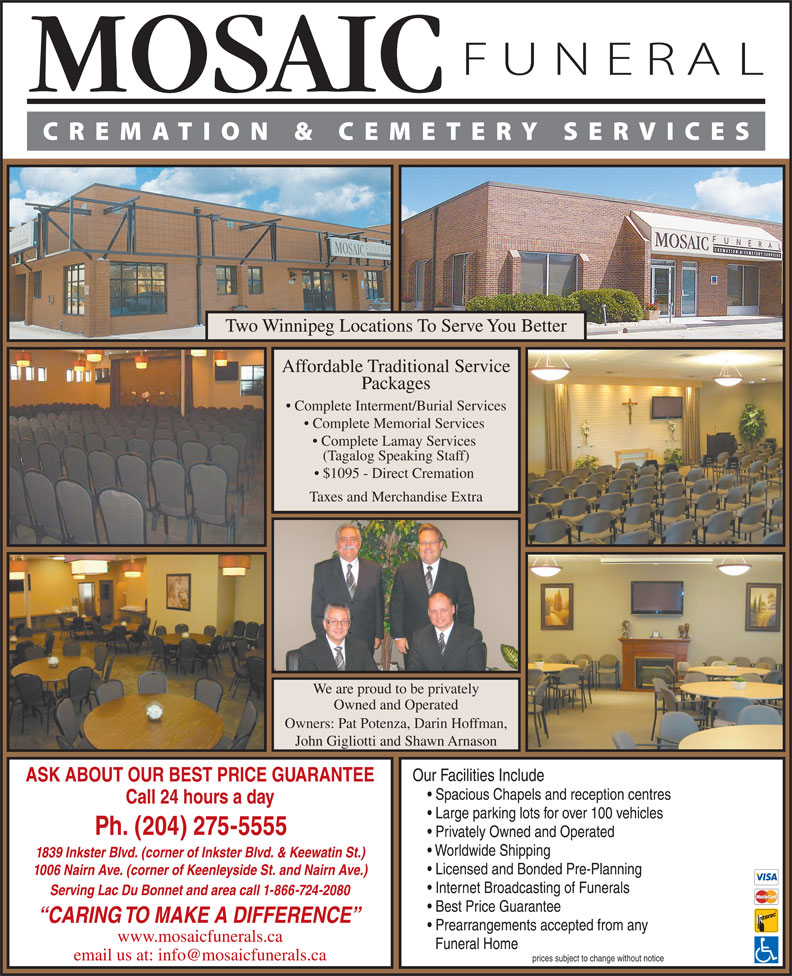 Mosaic Funeral Cremation & Cemetery Services (204-275-5555) - Display Ad - Two Winnipeg Locations To Serve You Better Affordable Traditional Service Packages Complete Interment/Burial Services Complete Memorial Services Complete Lamay Services (Tagalog Speaking Staff) $1095 - Direct Cremation Taxes and Merchandise Extra We are proud to be privately Owned and Operated Owners: Pat Potenza, Darin Hoffman, John Gigliotti and Shawn Arnason Our Facilities Include ASK ABOUT OUR BEST PRICE GUARANTEE Spacious Chapels and reception centres Call 24 hours a day Privately Owned and Operated Worldwide Shipping 1839 Inkster Blvd. (corner of Inkster Blvd. & Keewatin St.) Licensed and Bonded Pre-Planning 1006 Nairn Ave. (corner of Keenleyside St. and Nairn Ave.) Large parking lots for over 100 vehicles Ph. (204) 275-5555 Internet Broadcasting of Funerals Serving Lac Du Bonnet and area call 1-866-724-2080 Best Price Guarantee CARING TO MAKE A DIFFERENCE Prearrangements accepted from any www.mosaicfunerals.ca Funeral Home prices subject to change without notice