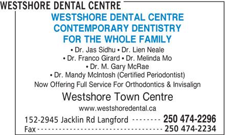 Westshore Dental Centre (250-474-2296) - Annonce illustrée======= - WESTSHORE DENTAL CENTRE CONTEMPORARY DENTISTRY FOR THE WHOLE FAMILY WESTSHORE DENTAL CENTRE CONTEMPORARY DENTISTRY FOR THE WHOLE FAMILY Dr. Jas Sidhu   Dr. Lien Neale Dr. Franco Girard   Dr. Melinda Mo Dr. M. Gary McRae Dr. Mandy McIntosh (Certified Periodontist) Now Offering Full Service For Orthodontics & Invisalign Westshore Town Centre www.westshoredental.ca -------- 250 474-2296 152-2945 Jacklin Rd Langford ----------------------------------- 250 474-2234 Fax Dr. Jas Sidhu   Dr. Lien Neale Dr. Franco Girard   Dr. Melinda Mo Dr. M. Gary McRae Dr. Mandy McIntosh (Certified Periodontist) Now Offering Full Service For Orthodontics & Invisalign Westshore Town Centre www.westshoredental.ca -------- 250 474-2296 152-2945 Jacklin Rd Langford ----------------------------------- 250 474-2234 Fax
