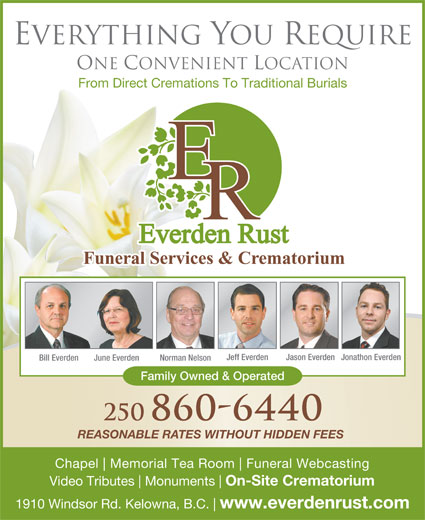 Everden Rust Funeral Services (250-860-6440) - Display Ad - Everything You Require One Convenient Location From Direct Cremations To Traditional Burials Jeff Everden Jason EverdenJonathon Everden June Everden Norman Nelson Family Owned & Operated 250 860-6440 REASONABLE RATES WITHOUT HIDDEN FEES Chapel Memorial Tea Room Funeral Webcasting Video Tributes Monuments On-Site Crematorium 1910 Windsor Rd. Kelowna, B.C. Bill Everden www.everdenrust.com