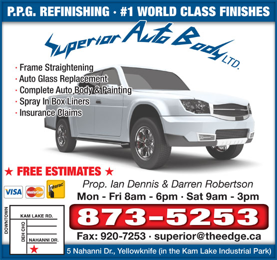Superior Auto Body (867-873-5253) - Annonce illustrée======= - · Frame Straightening · Auto Glass Replacement · Complete Auto Body & Painting · Spray In Box Liners · Insurance Claims FREE ESTIMATES Prop. Ian Dennis & Darren Robertson Mon - Fri 8am - 6pm · Sat 9am - 3pmMon - Fri 8am - 6pm · Sat 9am - 3pm 873-5253 5 Nahanni Dr., Yellowknife (in the Kam Lake Industrial Park)5 Nahanni Dr., Yellowknife (in the Kam Lake Industrial Park) P.P.G. REFINISHING · #1 WORLD CLASS FINISHESP.P.G. REFINISHING · #1 WORLD CLASS FINISHES