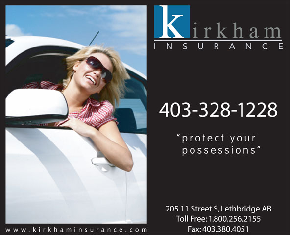 Kirkham Insurance Ltd (403-328-1228) - Annonce illustrée======= - protect your possessions 205 11 Street S, Lethbridge AB Toll Free: 1.800.256.2155 www.kirkhaminsurance.co Fax: 403.380.4051 403-328-1228