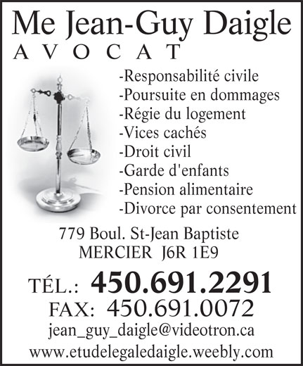 Jean Guy Daigle (450-691-2291) - Annonce illustrée======= - -Régie du logement -Vices cachés -Droit civil -Garde d'enfants -Pension alimentaire -Divorce par consentement 779 Boul. St-Jean Baptiste MERCIER  J6R 1E9 TÉL.: 450.691.2291 FAX:  450.691.0072 www.etudelegaledaigle.weebly.com Me Jean-Guy Daigle AVOCAT -Responsabilité civile -Poursuite en dommages
