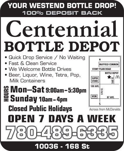 Centennial Bottle Depot (780-489-6335) - Display Ad - YOUR WESTEND BOTTLE DROP! 100% DEPOSIT BACK .87 SUPER STORE Milk Containers 168 S 100 AVE. .N S9 :00am5:30pm 170 S WEM AVE. OUR 4pm 10am Across from McDonalds Closed Public Holidays 780-489-6335 10036 - 168 St YOUR WESTEND BOTTLE DROP! YOUR WESTEND BOTTLE DROP! 100% DEPOSIT BACK Quick Drop Service / No Waiting Fast & Clean Service MAYFIELD COMMON STONY PLAIN ROAD We Welcome Bottle Drives BOTTLE DEPOT Beer, Liquor, Wine, Tetra, Pop, 100% DEPOSIT BACK Quick Drop Service / No Waiting Fast & Clean Service MAYFIELD COMMON STONY PLAIN ROAD We Welcome Bottle Drives BOTTLE DEPOT Beer, Liquor, Wine, Tetra, Pop, .87 SUPER STORE Milk Containers 168 S 100 AVE. .N S9 :00am5:30pm 170 S WEM AVE. OUR 4pm 10am Across from McDonalds Closed Public Holidays 780-489-6335 10036 - 168 St 780-489-6335 10036 - 168 St YOUR WESTEND BOTTLE DROP! 100% DEPOSIT BACK Quick Drop Service / No Waiting Fast & Clean Service MAYFIELD COMMON STONY PLAIN ROAD We Welcome Bottle Drives BOTTLE DEPOT Beer, Liquor, Wine, Tetra, Pop, .87 SUPER STORE Milk Containers 168 S 100 AVE. .N S9 :00am5:30pm 170 S WEM AVE. OUR 4pm 10am Across from McDonalds Closed Public Holidays 780-489-6335 10036 - 168 St Fast & Clean Service MAYFIELD COMMON STONY PLAIN ROAD We Welcome Bottle Drives BOTTLE DEPOT Beer, Liquor, Wine, Tetra, Pop, .87 SUPER STORE Milk Containers 168 S 100 AVE. .N S9 :00am5:30pm 170 S WEM AVE. OUR 4pm 10am Across from McDonalds Closed Public Holidays Quick Drop Service / No Waiting