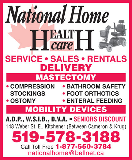 National Home Health Care (519-578-3188) - Display Ad - STOCKINGS FOOT ORTHOTICS OSTOMY ENTERAL FEEDING MOBILITY DEVICES A.D.P., W.S.I.B., D.V.A. SENIORS DISCOUNT 148 Weber St. E., Kitchener (Between Cameron & Krug) SERVICE   SALES   RENTALS DELIVERY MASTECTOMY COMPRESSION 5195783188 Call Toll Free 1-877-550-3784 BATHROOM SAFETY