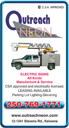 Outreach Neon Ltd (250-769-8485) - Display Ad - All Kinds Manufacture & Service CSA approved and electrically licensed. LEASING AVAILABLE Parking Lot Lighting-Servicing 250-769-1771 www.outreachneon.com 12-1341 Stevens Rd., Kelowna ELECTRIC SIGNS