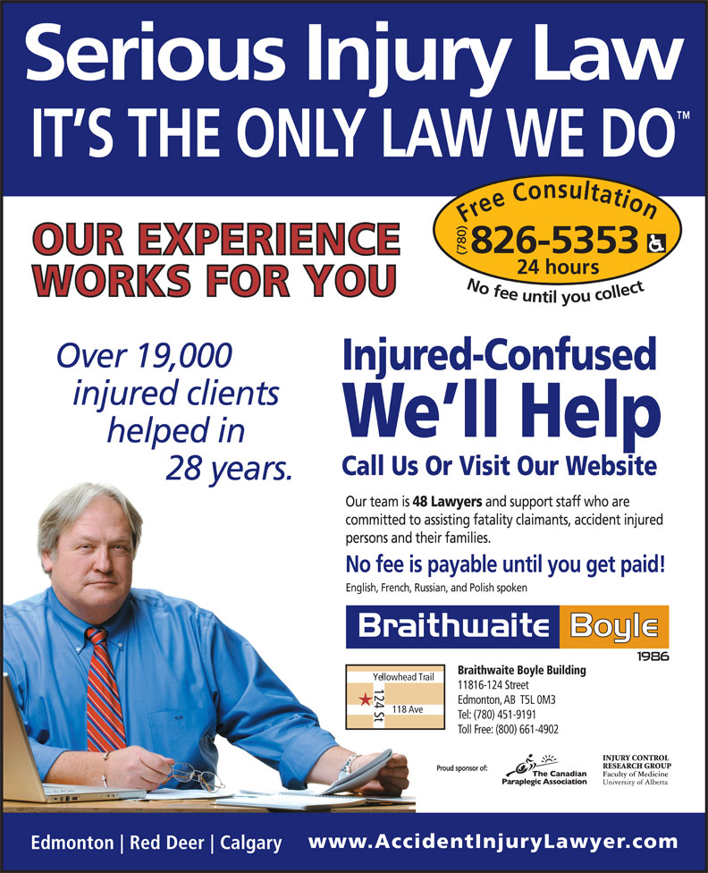 Braithwaite Boyle Accident Injury Law (780-826-5353) - Display Ad - Free Consultation24 hour 826-5353 No fee untilyou collect Injured-Confused We ll Help Call Us Or Visit Our Website Our team is 48 Lawyers and support staff who are committed to assisting fatality claimants, accident injured persons and their families. No fee is payable until you get paid! English, French, Russian, and Polish spoken Braithwaite Boyle Building Yellowhead Trail 124 St 11816-124 Street Edmonton, AB  T5L 0M3 118 Ave Tel: (780) 451-9191 Toll Free: (800) 661-4902 Proud sponsor of: