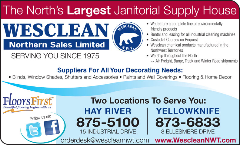 Wesclean Northern Sales Ltd (867-875-5100) - Annonce illustrée======= - HAY RIVER Two Locations To Serve You: YELLOWKNIFE 875-5100 873-6833 15 INDUSTRIAL DRIVE 8 ELLESMERE DRIVE www.WescleanNWT.com The North s Largest Janitorial Supply House We feature a complete line of environmentally friendly products Rental and leasing for all industrial cleaning machines Custodial Courses on Request Wesclean chemical products manufactured in the Northwest Territories We ship throughout the North SERVING YOU SINCE 1975 ~ Air Freight, Barge, Truck and Winter Road shipments Suppliers For All Your Decorating Needs: Blinds, Window Shades, Shutters and Accessories   Paints and Wall Coverings   Flooring & Home Decor