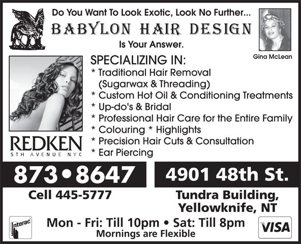 Babylon Hair Design (867-873-8647) - Annonce illustrée======= - Do You Want To Look Exotic, Look No Further... Is Your Answer. Gina McLean SPECIALIZING IN: * Traditional Hair Removal (Sugarwax & Threading) * Custom Hot Oil & Conditioning Treatments * Up-do's & Bridal * Professional Hair Care for the Entire Family * Colouring * Highlights * Precision Hair Cuts & Consultation * Ear Piercing 4901 48th St. 873 8647 Cell 445-5777 Tundra Building, Yellowknife, NT Mon - Fri: Till 10pm   Sat: Till 8pm Mornings are Flexible