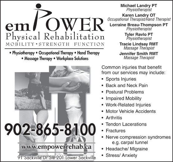 Empower Physical Rehabilitation Inc (902-865-8100) - Display Ad - Michael Landry PT Physiotherapist Karen Landry OT Occupational Therapist/Hand Therapist Lorraine Breau-Thompson PT Physiotherapist Tyler Ravlo PT Physiotherapist Tracie Lindsay RMT Massage Therapist Jennifer Smith RMT Arthritis Tendon Lacerations Fractures Nerve compression syndromes e.g. carpal tunnel Headache/ Migraine Stress/ Anxiety 91 Sackville Dr Ste 201 Lower Sackville91 Sackville Dr Ste 201 Lower Sackville Massage Therapist Common injuries that benefit from our services may include: Sports Injuries Back and Neck Pain Postural Problems Impaired Mobility Work-Related Injuries Motor Vehicle Accidents Physiotherapist Karen Landry OT Occupational Therapist/Hand Therapist Lorraine Breau-Thompson PT Physiotherapist Tyler Ravlo PT Physiotherapist Tracie Lindsay RMT Massage Therapist Jennifer Smith RMT Massage Therapist Common injuries that benefit from our services may include: Nerve compression syndromes e.g. carpal tunnel Sports Injuries Back and Neck Pain Postural Problems Impaired Mobility Work-Related Injuries Motor Vehicle Accidents Arthritis Headache/ Migraine Stress/ Anxiety 91 Sackville Dr Ste 201 Lower Sackville91 Sackville Dr Ste 201 Lower Sackville Tendon Lacerations Fractures Michael Landry PT