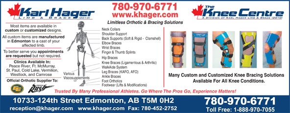 Karl Hager Limb & Brace (780-452-5771) - Display Ad - 780-970-6771 www.khager.com Limitless Orthotic & Bracing Solutions Most items are available in Neck Collars custom or customized designs. Shoulder Support All custom items are manufactured Back Supports (Soft & Rigid -  Clamshell) in Edmonton to a cast of your Elbow Braces affected limb. Wrist Braces To better serve you appointments Finger & Thumb Splints are requested but not required. Hip Braces Clinics Available In: Knee Braces (Ligamentous & Arthritic) Peace River, Ft. McMurray, WalkAide System St. Paul, Cold Lake, Vermilion, Leg Braces (KAFO, AFO) Various Westlock, and Camrose Many Custom and Customized Knee Bracing Solutions Ankle Braces Viscosupplements Official Orthotic Supplier To: Foot Orthotics Available For All Knee Conditions. Footwear (Lifts & Modifications) Trusted By Many Professional Athletes. Go Where The Pros Go, Experience Matters! 780-970-6771 www.khager.com Limitless Orthotic & Bracing Solutions Most items are available in Neck Collars custom or customized designs. Shoulder Support All custom items are manufactured Back Supports (Soft & Rigid -  Clamshell) in Edmonton to a cast of your Elbow Braces affected limb. Wrist Braces To better serve you appointments Finger & Thumb Splints are requested but not required. Hip Braces Clinics Available In: Knee Braces (Ligamentous & Arthritic) Peace River, Ft. McMurray, WalkAide System St. Paul, Cold Lake, Vermilion, Leg Braces (KAFO, AFO) Various Westlock, and Camrose Many Custom and Customized Knee Bracing Solutions Ankle Braces Viscosupplements Official Orthotic Supplier To: Foot Orthotics Available For All Knee Conditions. Footwear (Lifts & Modifications) Trusted By Many Professional Athletes. Go Where The Pros Go, Experience Matters!