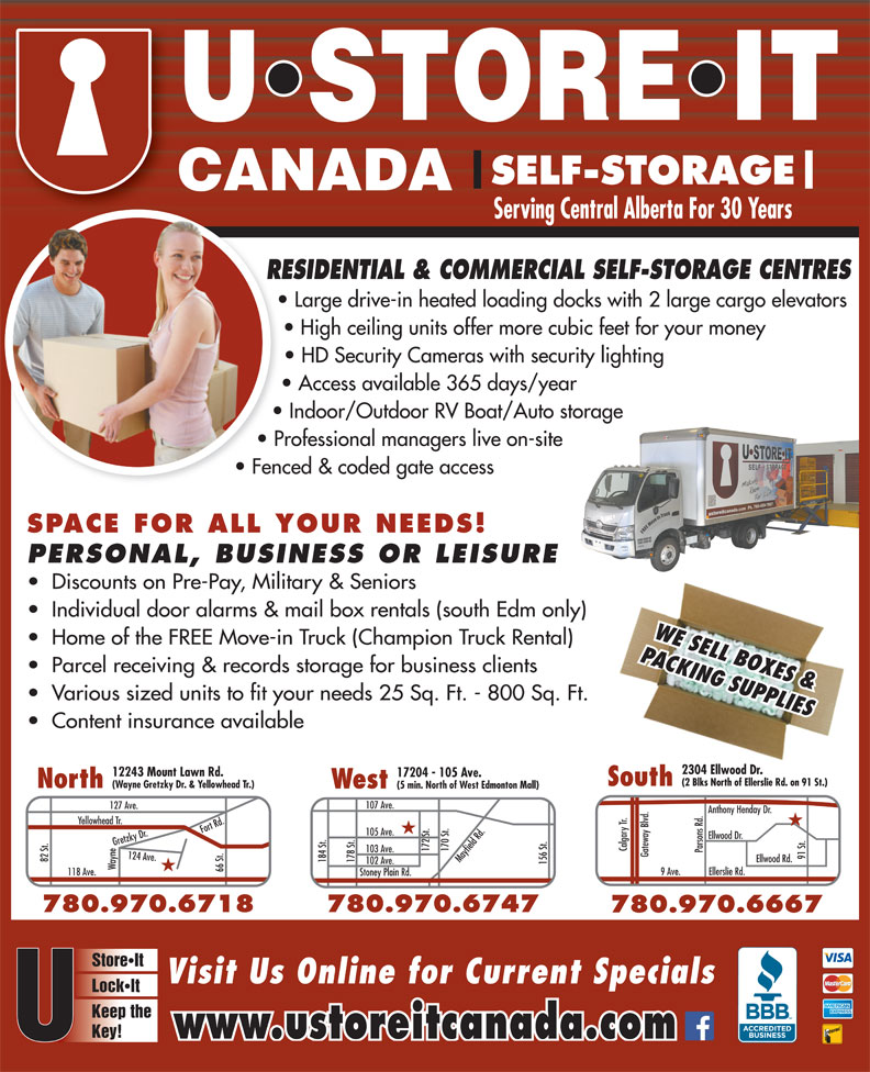 U Store It Canada (780-469-7867) - Display Ad - West (5 min. North of West Edmonton Mall) 107 Ave. 127 Ave. Anthony Henday Dr. Yellowhead Tr. ood Dr. Calgary Tr. 172 St. 170 St.Mayfield Rd. 103 Ave. Parsons Rd. Gateway Blvd. 91 St.Ellw 82 St. Ellwood Rd. 184 St. 178 St. 102 Ave. 156 St.105 Ave. Wayne124 Ave.Fort Rd.Gretzky Dr.118 Ave. 780.474.4718 66 St. 9 Ave. Ellerslie Rd. Stoney Plain Rd. 780.970.6747780.970.6718 780.970.6667 StoreIt Visit Us Online for Current Specials LockIt Keep the Key! www.ustoreitcanada.com SELF-STORAGE Serving Central Alberta For 30 Years RESIDENTIAL & COMMERCIAL SELF-STORAGE CENTRESRE Large drive-in heated loading docks with 2 large cargo elevators High ceiling units offer more cubic feet for your money HD Security Cameras with security lighting Access available 365 days/year Indoor/Outdoor RV Boat/Auto storage Professional managers live on-site Fenced & coded gate access SPACE FOR ALL YOUR NEEDS! PERSONAL, BUSINESS OR LEISURE Discounts on Pre-Pay, Military & Seniors Individual door alarms & mail box rentals (south Edm only) WE SELL BOXES & Home of the FREE Move-in Truck (Champion Truck Rental) PACKING SUPPLIES Parcel receiving & records storage for business clients Various sized units to fit your needs 25 Sq. Ft. - 800 Sq. Ft. Content insurance available 2304 Ellwood Dr. 2304 Ellwood Dr. 12243 Mount Lawn Rd. 17204 - 105 Ave. (2 Blks North of Ellerslie Rd. on 91 St.)(2 Blks North of Ellerslie Rd. on 91 St.) SouthSouth North (Wayne Gretzky Dr. & Yellowhead Tr.) SELF-STORAGE Serving Central Alberta For 30 Years RESIDENTIAL & COMMERCIAL SELF-STORAGE CENTRESRE Large drive-in heated loading docks with 2 large cargo elevators High ceiling units offer more cubic feet for your money HD Security Cameras with security lighting Access available 365 days/year Indoor/Outdoor RV Boat/Auto storage Professional managers live on-site Fenced & coded gate access SPACE FOR ALL YOUR NEEDS! PERSONAL, BUSINESS OR LEISURE Discounts on Pre-Pay, Military & Seniors