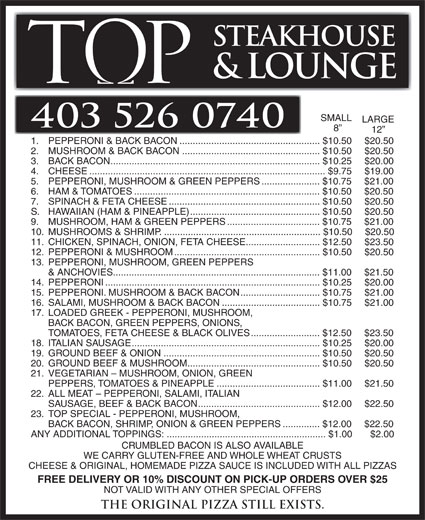 Tops Steakhouse (403-526-0740) - Annonce illustrée======= - 19. GROUND BEEF & ONION...........................................................$10.50 $20.50 20. GROUND BEEF & MUSHROOM..................................................$10.50 $20.50 21. VEGETARIAN - MUSHROOM, ONION, GREEN PEPPERS, TOMATOES & PINEAPPLE.......................................$11.00 $21.50 22. ALL MEAT - PEPPERONI, SALAMI, ITALIAN SAUSAGE, BEEF & BACK BACON..............................................$12.00 $22.50 23. TOP SPECIAL - PEPPERONI, MUSHROOM, BACK BACON, SHRIMP, ONION & GREEN PEPPERS..............$12.00 $22.50 ANY ADDITIONAL TOPPINGS:............................................................$1.00 $2.00 CRUMBLED BACON IS ALSO AVAILABLE WE CARRY GLUTEN-FREE AND WHOLE WHEAT CRUSTS CHEESE & ORIGINAL, HOMEMADE PIZZA SAUCE IS INCLUDED WITH ALL PIZZAS FREE DELIVERY OR 10% DISCOUNT ON PICK-UP ORDERS OVER $25 NOT VALID WITH ANY OTHER SPECIAL OFFERS The original Pizza still exists. STEAKHOUSE & LOUNGE SMALL LARGE 403 526 0740 12 1. PEPPERONI & BACK BACON.....................................................$10.50 $20.50 2. MUSHROOM & BACK BACON....................................................$10.50 $20.50 3. BACK BACON...............................................................................$10.25 $20.00 4. CHEESE.........................................................................................$9.75 $19.00 5. PEPPERONI, MUSHROOM & GREEN PEPPERS......................$10.75 $21.00 6. HAM & TOMATOES......................................................................$10.50 $20.50 7. SPINACH & FETA CHEESE.........................................................$10.50 $20.50 S. HAWAIIAN (HAM & PINEAPPLE).................................................$10.50 $20.50 9. MUSHROOM, HAM & GREEN PEPPERS...................................$10.75 $21.00 10. MUSHROOMS & SHRIMP............................................................$10.50  $20.50 11. CHICKEN, SPINACH, ONION, FETA CHEE