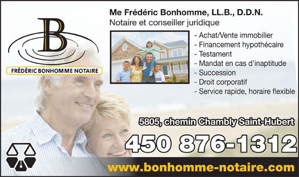 Notaire Fréderic Bonhomme (450-812-3451) - Annonce illustrée======= - Me Frédéric Bonhomme, LL.B., D.D.N. Notaire et conseiller juridique - Achat/Vente immobilier - Financement hypothécaire - Testament - Mandat en cas d'inaptitude - Succession - Droit corporatif - Service rapide, horaire flexible 5805, chemin Chambly Saint-Hubert 450 876-1312 www.bonhomme-notaire.com