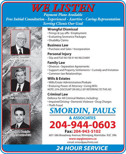 Smordin Pauls & Associates (204-944-0603) - Annonce illustrée======= - Criminal Law Res. 204-448-8661Res. 204-448-8661 Defence for All Criminal Matters, Including: Impaired Driving   Domestic Violence   Drug Charges Theft-Fraud SMORDIN, PAULS & ASSOCIATES 204-944-0603 Frank N. ConiglioFrank N. Coniglio Fax: 204-943-5102 Cell: 204-228-5458 607-386 Broadway Avenue, Winnipeg, Manitoba  R3C 3R6 www.wpglawyers.ca 24 HOUR SERVICE Firings & Lay-offs   Employment Evaluating Severance Packages Disability Claims Business Law Purchase and Sales   Incorporation Personal Injury Lyle M. SmordinyleMSmordini Slip and Fall NO FEE IF NO RECOVERY Res. 204-338-8412Res. 204-338-8412 Family Law Divorces   Separation Agreements Support and Property Settlements   Custody and Visitation Common-law Relationships Wills & Estates Wills/Estate Administration/Probate Enduring Power of Attorney   Living Wills NOTE: 25% DISCOUNT ON WILLS BY REFERRING TO THIS AD. Brian A. Pauls WE LISTEN Payment Plans Available Free Initial Consultation - Experienced - Assertive - Caring Representation Serving Clients Our Goal Wrongful Dismissal