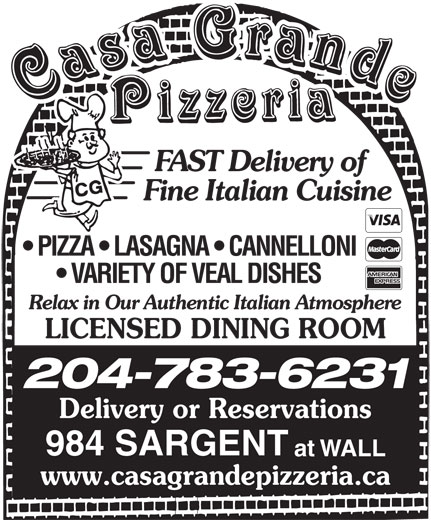 Casa Grande Pizzeria (204-783-6231) - Annonce illustrée======= - 204-783-6231 LICENSED DINING ROOM Delivery or Reservations 984 SARGENT at WALL www.casagrandepizzeria.ca FAST Delivery of Fine Italian Cuisine PIZZA   LASAGNA   CANNELLONI VARIETY OF VEAL DISHES Relax in Our Authentic Italian Atmosphere
