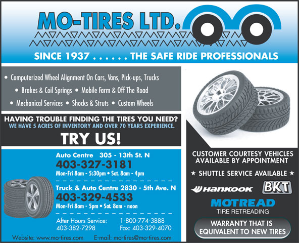Mo-Tires Ltd (403-329-4533) - Annonce illustrée======= - SINCE 1937 . . . . . . THE SAFE RIDE PROFESSIONALS C=89 M=21 Y=3 K=0CyanMagentaYellowBlack Computerized Wheel Alignment On Cars, Vans, Pick-ups, Trucks Brakes & Coil Springs     Mobile Farm & Off The Road Mechanical Services     Shocks & Struts     Custom Wheels HAVING TROUBLE FINDING THE TIRES YOU NEED? WE HAVE 5 ACRES OF INVENTORY AND OVER 70 YEARS EXPERIENCE. TRY US! CUSTOMER COURTESY VEHICLES Auto Centre   305 - 13th St. N AVAILABLE BY APPOINTMENT 403-327-3181 Mon-Fri 8am - 5:30pm   Sat. 8am - 4pm SHUTTLE SERVICE AVAILABLE Truck & Auto Centre 2830 - 5th Ave. N 403-329-4533 Mon-Fri 8am - 5pm   Sat. 8am - noon TIRE RETREADING 1-800-774-3888 After Hours Service: WARRANTY THAT IS Fax: 403-329-4070 403-382-7298 EQUIVALENT TO NEW TIRES