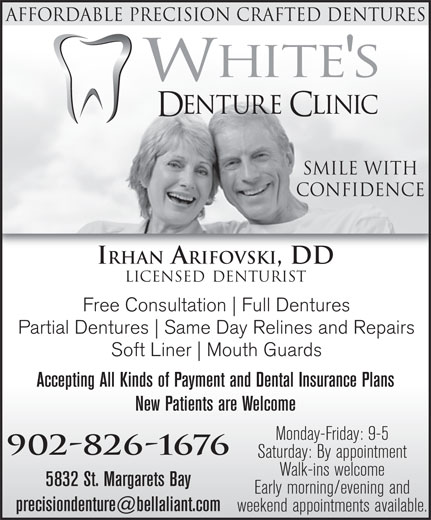 White's Denture Clinic (902-826-1676) - Annonce illustrée======= - Affordable Precision Crafted DentureS Smile With Confidence IRHAN ARIFOVSKI, DD LICENSED DENTURIST Free Consultation Full Dentures Partial Dentures Same Day Relines and Repairs Soft Liner Mouth Guards Accepting All Kinds of Payment and Dental Insurance Plans New Patients are Welcome Monday-Friday: 9-5 902-826-1676 Saturday: By appointment Walk-ins welcome 5832 St. Margarets Bay Early morning/evening and weekend appointments available.