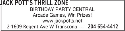 Jack Pott's Thrill Zone (204-654-4412) - Display Ad - BIRTHDAY PARTY CENTRAL Arcade Games, Win Prizes! www.jackpotts.net BIRTHDAY PARTY CENTRAL Arcade Games, Win Prizes! www.jackpotts.net