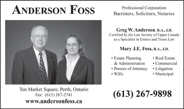 Anderson Foss Professional Corporation (613-267-9898) - Annonce illustrée======= - Professional Corporation ANDERSON FOSS Barristers, Solicitors, Notaries Greg W. Anderson B.A., J.D. Certified by the Law Society of Upper Canada as a Specialist in Estates and Trusts Law Mary J.E. Foss, B.A., J.D. Estate Planning Real Estate & Administration Commercial Powers of Attorney Litigation Wills Municipal Ten Market Square, Perth, Ontario Fax:  (613) 267-2741 (613) 267-9898 www.andersonfoss.ca
